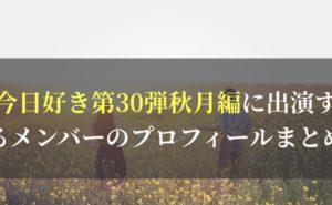 最新|今日好き第30弾秋月編に出演するメンバーのプロフィールまとめ