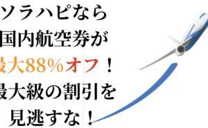 ソラハピなら国内航空券が最大88%オフ!最大級の割引を見逃すな!