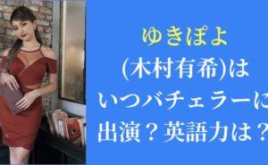 徹底調査|ゆきぽよ(木村有希)はいつバチェラーに出演?英語力は?